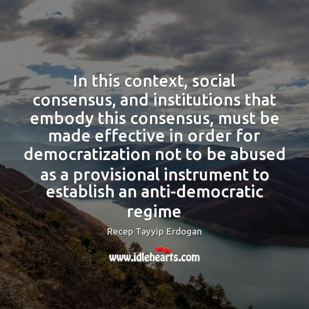 In this context, social consensus, and institutions that embody this consensus, must Recep Tayyip Erdogan Picture Quote
