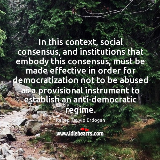 In this context, social consensus, and institutions that embody this consensus Recep Tayyip Erdogan Picture Quote