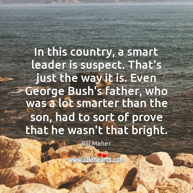 In this country, a smart leader is suspect. That's just the way Bill Maher Picture Quote