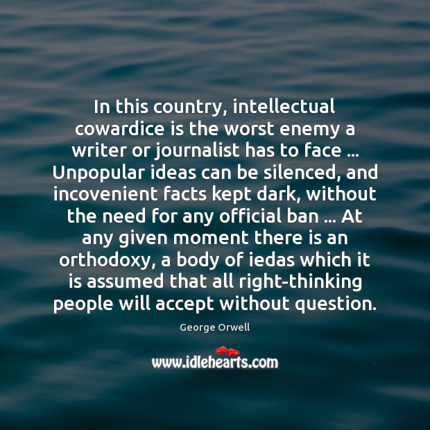 In this country, intellectual cowardice is the worst enemy a writer or George Orwell Picture Quote