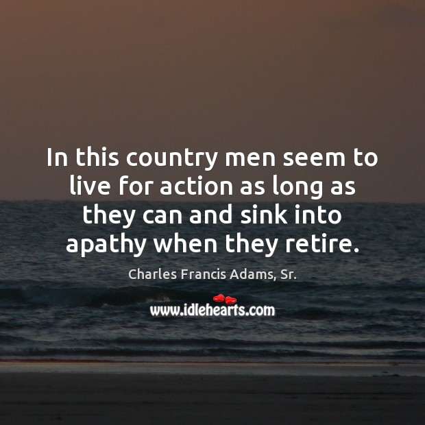 In this country men seem to live for action as long as Image