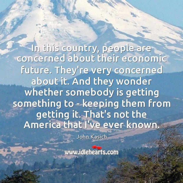 In this country, people are concerned about their economic future. They're very John Kasich Picture Quote