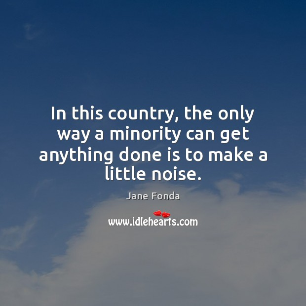 In this country, the only way a minority can get anything done is to make a little noise. Jane Fonda Picture Quote