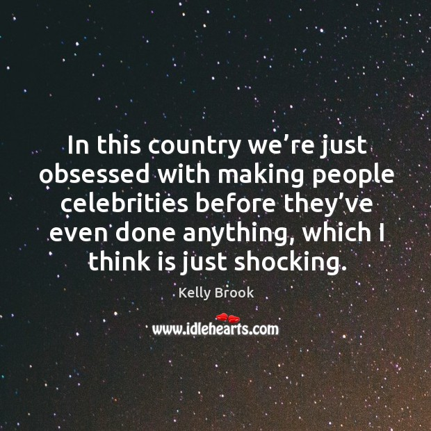 In this country we're just obsessed with making people celebrities before they've Image