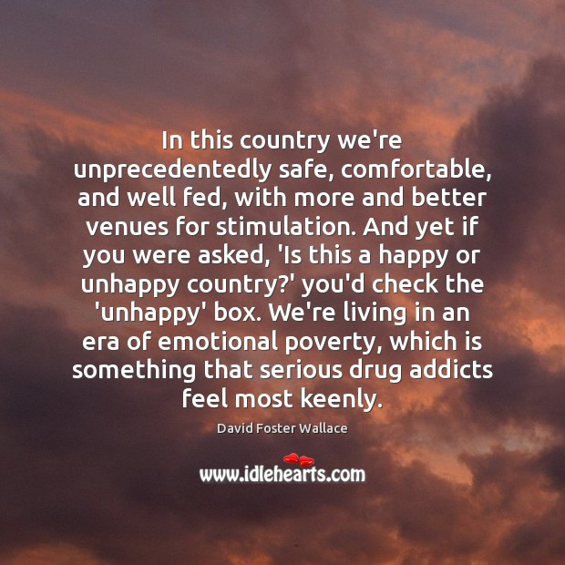 In this country we're unprecedentedly safe, comfortable, and well fed, with more David Foster Wallace Picture Quote