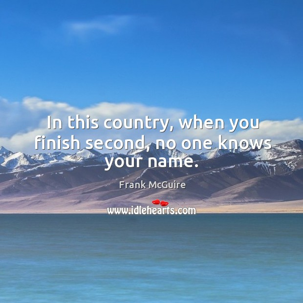 In this country, when you finish second, no one knows your name. Image