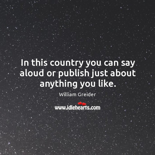 In this country you can say aloud or publish just about anything you like. William Greider Picture Quote