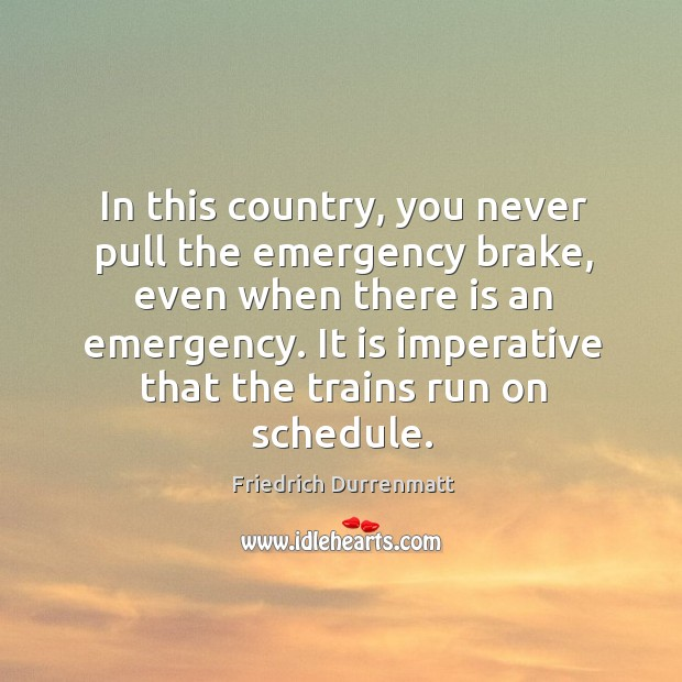 In this country, you never pull the emergency brake, even when there Friedrich Durrenmatt Picture Quote