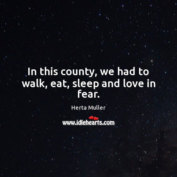 In this county, we had to walk, eat, sleep and love in fear. Image