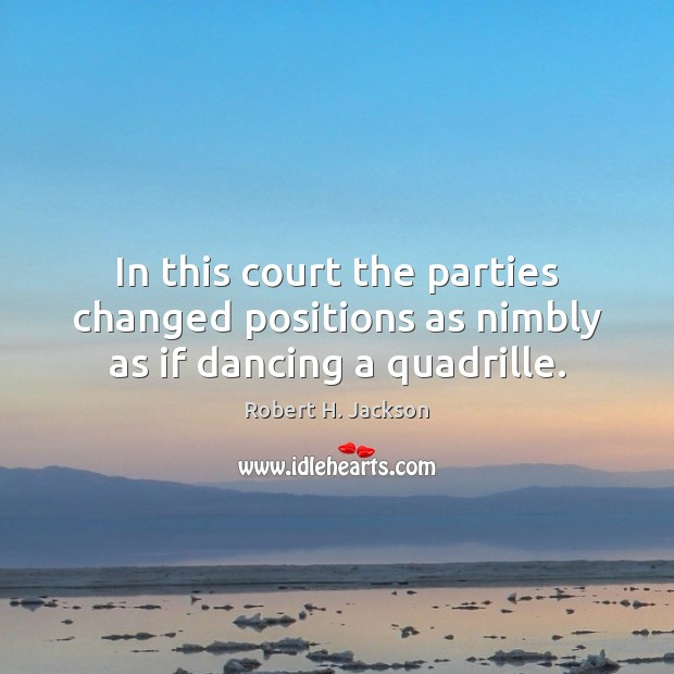 In this court the parties changed positions as nimbly as if dancing a quadrille. Robert H. Jackson Picture Quote