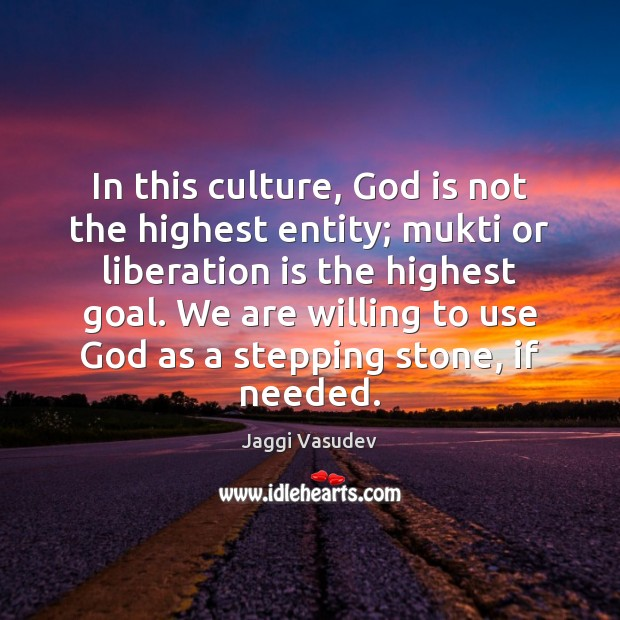 Jaggi Vasudev Picture Quote image saying: In this culture, God is not the highest entity; mukti or liberation