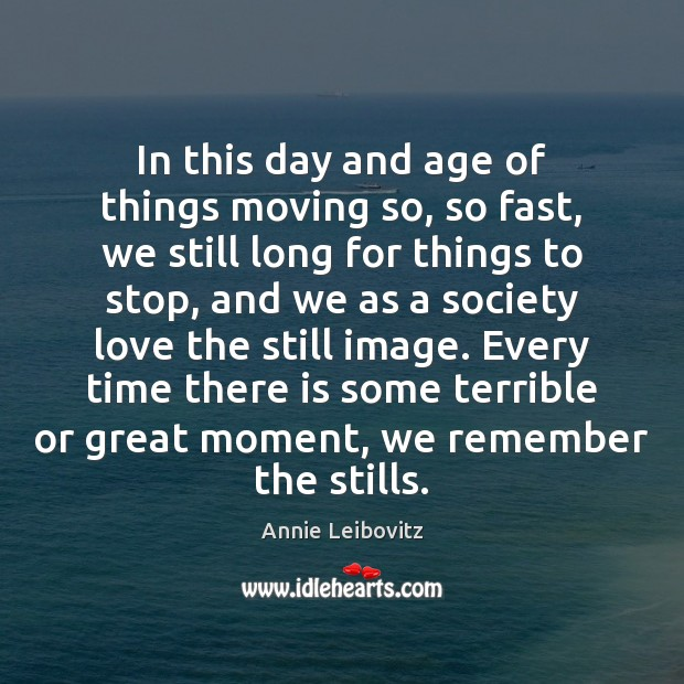 In this day and age of things moving so, so fast, we Annie Leibovitz Picture Quote