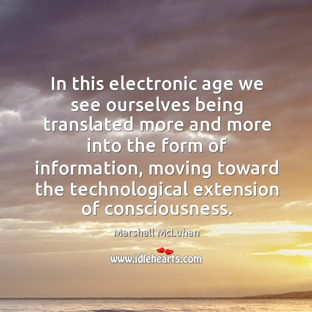 In this electronic age we see ourselves being translated more and more into the form of information Image
