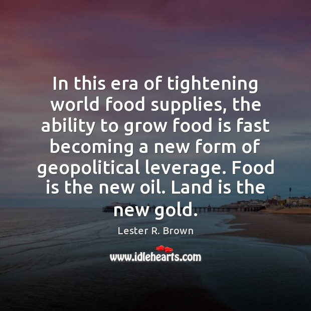 In this era of tightening world food supplies, the ability to grow Lester R. Brown Picture Quote