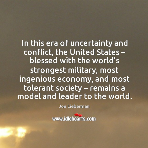 In this era of uncertainty and conflict, the united states – blessed with the world's strongest military Joe Lieberman Picture Quote