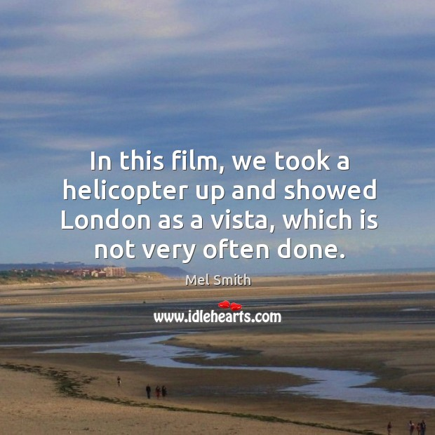 In this film, we took a helicopter up and showed london as a vista, which is not very often done. Mel Smith Picture Quote
