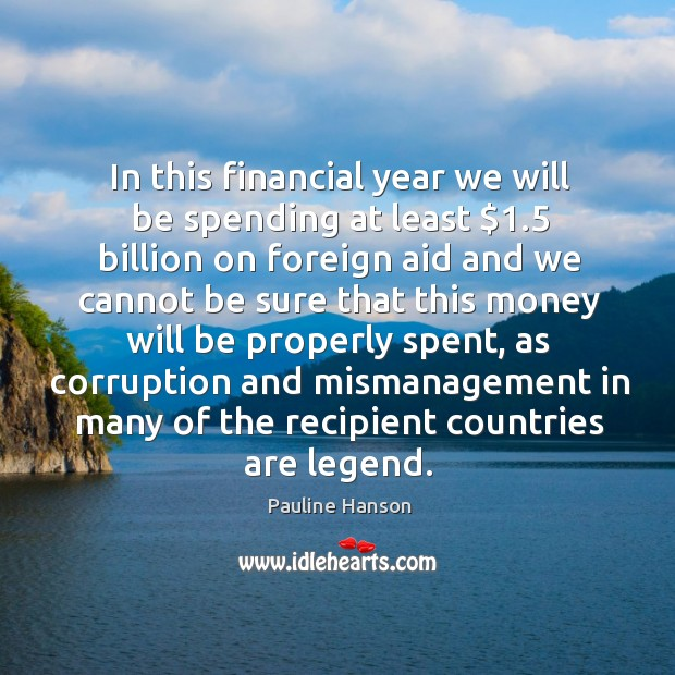 In this financial year we will be spending at least $1.5 billion on foreign aid and Pauline Hanson Picture Quote