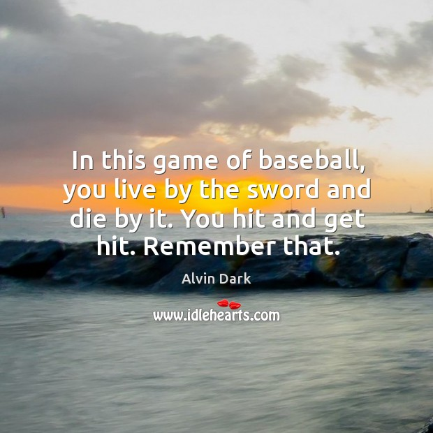 Image, In this game of baseball, you live by the sword and die by it. You hit and get hit. Remember that.