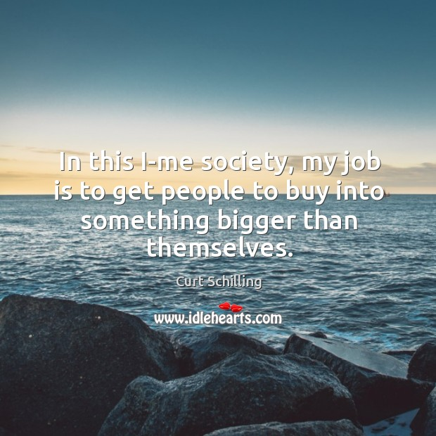 In this i-me society, my job is to get people to buy into something bigger than themselves. Curt Schilling Picture Quote