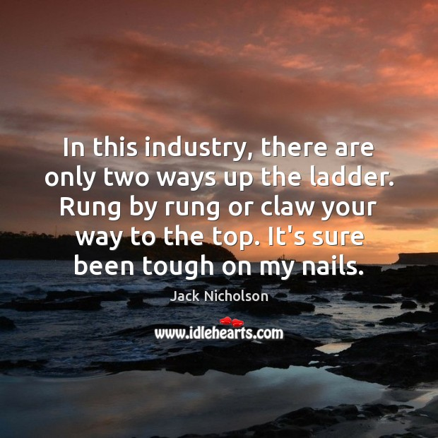 In this industry, there are only two ways up the ladder. Rung Jack Nicholson Picture Quote
