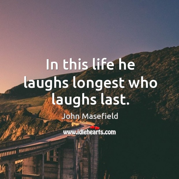 In this life he laughs longest who laughs last. John Masefield Picture Quote