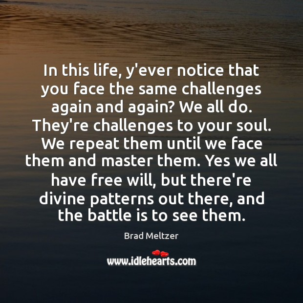In this life, y'ever notice that you face the same challenges again Image