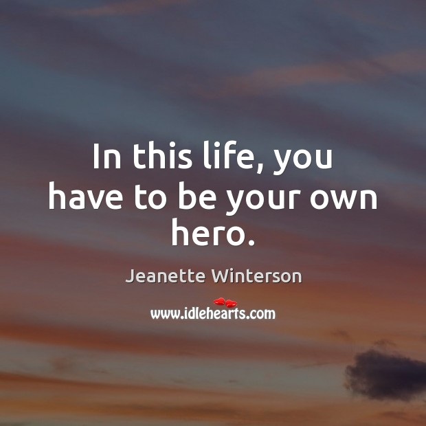 In this life, you have to be your own hero. Jeanette Winterson Picture Quote