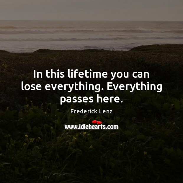 In this lifetime you can lose everything. Everything passes here. Image