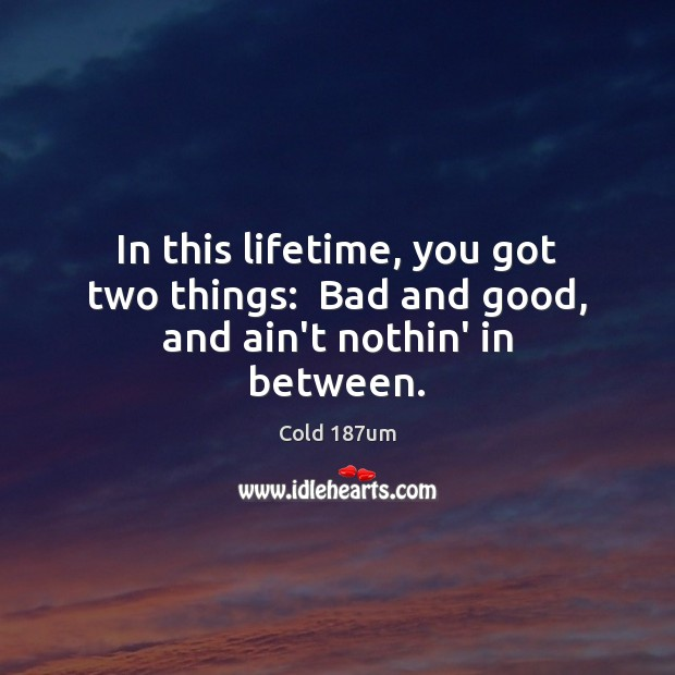In this lifetime, you got two things:  Bad and good, and ain't nothin' in between. Image
