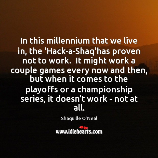 In this millennium that we live in, the 'Hack-a-Shaq'has proven not to Shaquille O'Neal Picture Quote