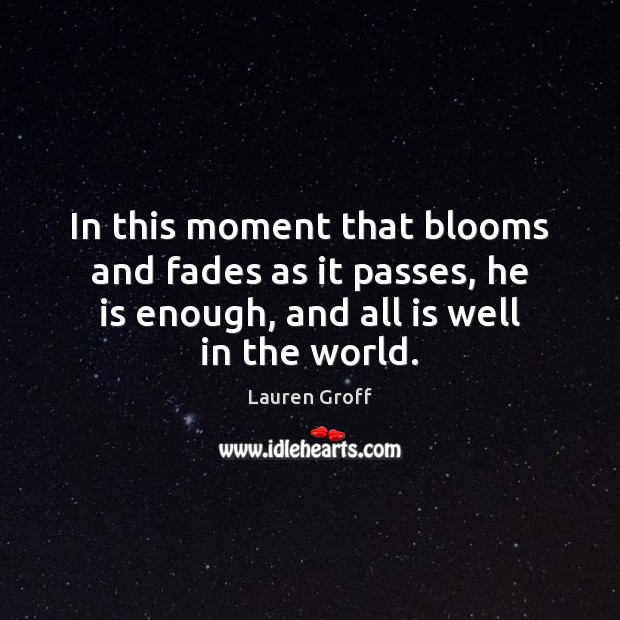 In this moment that blooms and fades as it passes, he is Lauren Groff Picture Quote