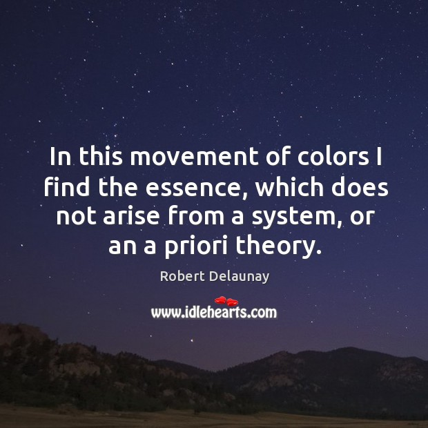 In this movement of colors I find the essence, which does not arise from a system, or an a priori theory. Robert Delaunay Picture Quote