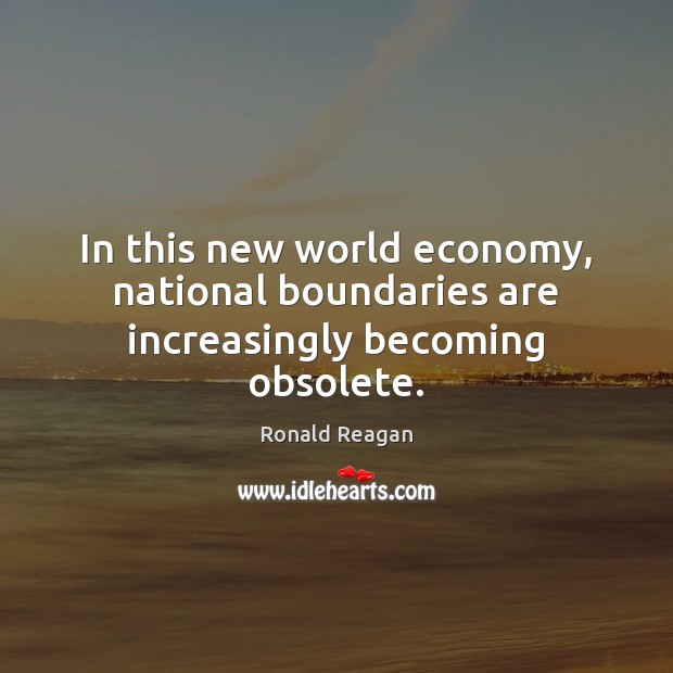 In this new world economy, national boundaries are increasingly becoming obsolete. Ronald Reagan Picture Quote