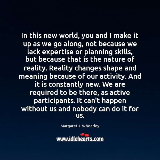 In this new world, you and I make it up as we Margaret J. Wheatley Picture Quote