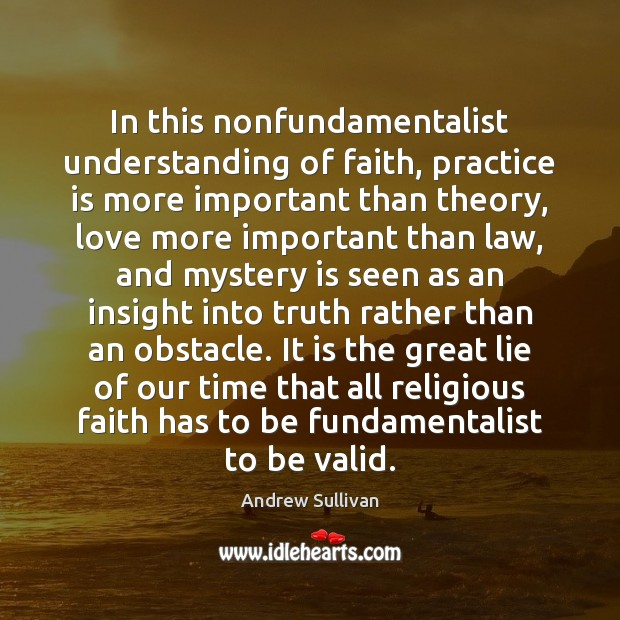 In this nonfundamentalist understanding of faith, practice is more important than theory, Andrew Sullivan Picture Quote