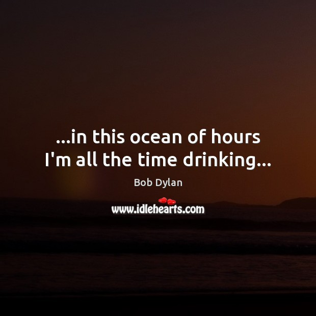 …in this ocean of hours I'm all the time drinking… Image