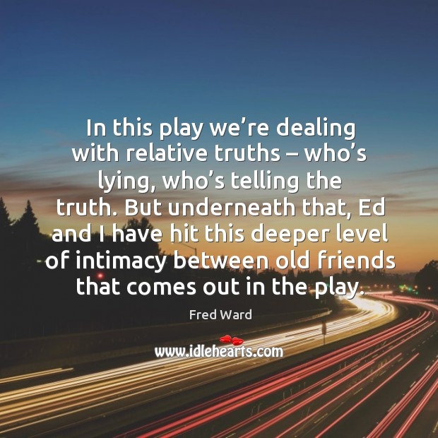 In this play we're dealing with relative truths – who's lying, who's telling the truth. Image