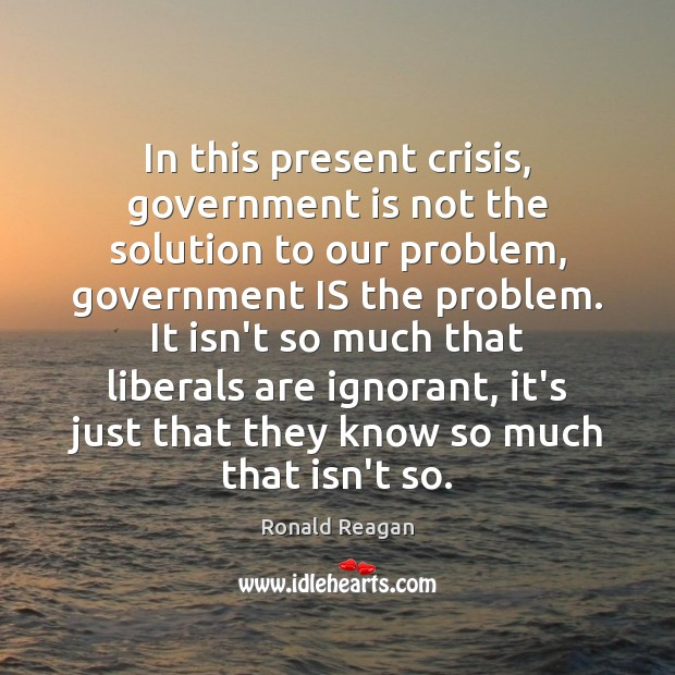 In this present crisis, government is not the solution to our problem, Ronald Reagan Picture Quote