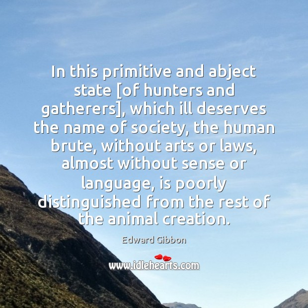 In this primitive and abject state [of hunters and gatherers], which ill Edward Gibbon Picture Quote