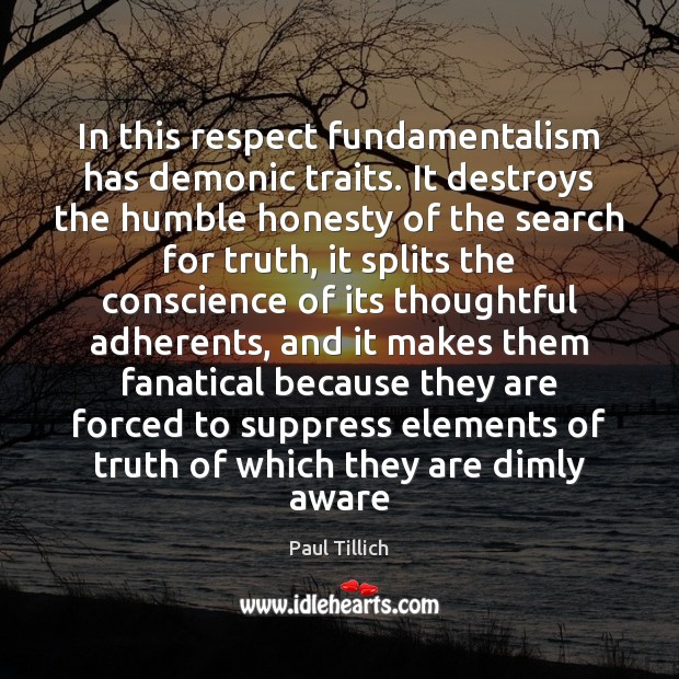 In this respect fundamentalism has demonic traits. It destroys the humble honesty Paul Tillich Picture Quote