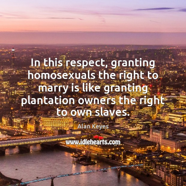 In this respect, granting homosexuals the right to marry is like granting Image