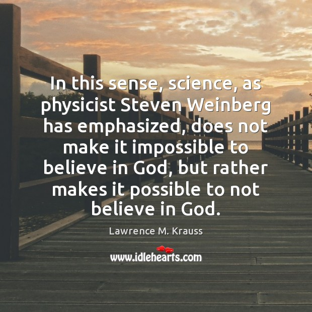 In this sense, science, as physicist Steven Weinberg has emphasized, does not Image