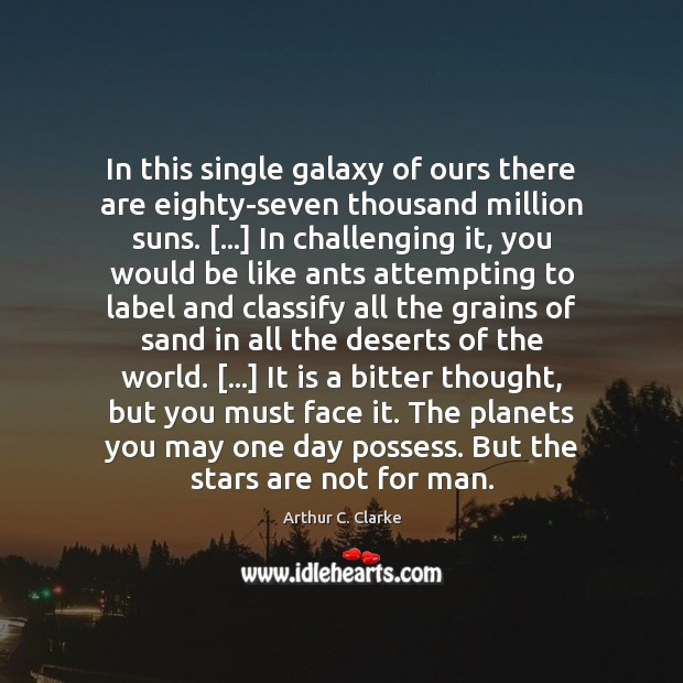 In this single galaxy of ours there are eighty-seven thousand million suns. […] Arthur C. Clarke Picture Quote