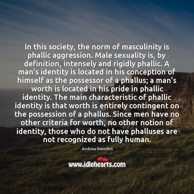 In this society, the norm of masculinity is phallic aggression. Male sexuality Andrea Dworkin Picture Quote