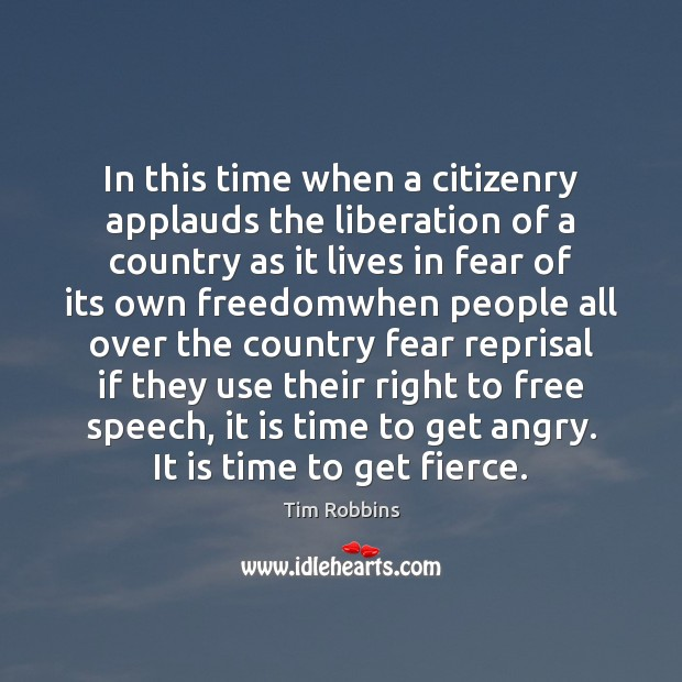 In this time when a citizenry applauds the liberation of a country Tim Robbins Picture Quote