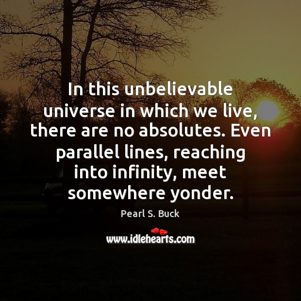 In this unbelievable universe in which we live, there are no absolutes. Image