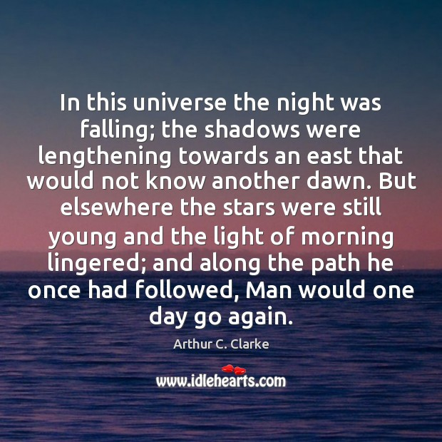 In this universe the night was falling; the shadows were lengthening towards Arthur C. Clarke Picture Quote