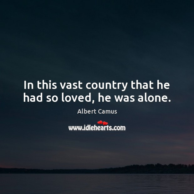 In this vast country that he had so loved, he was alone. Albert Camus Picture Quote