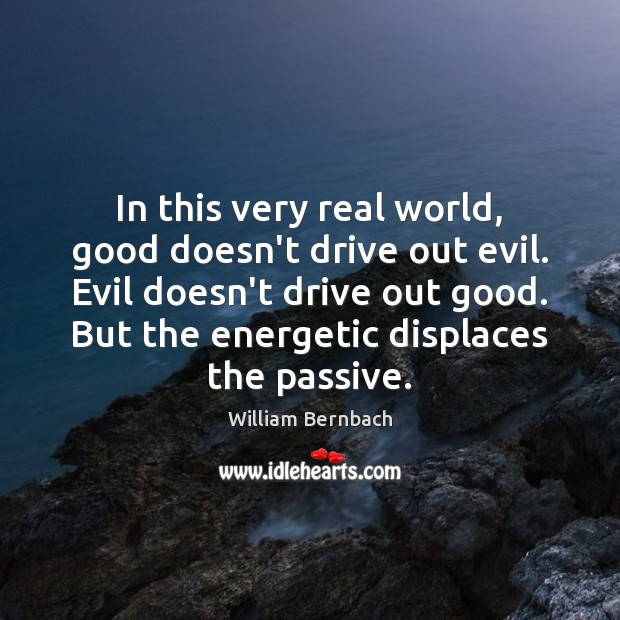 In this very real world, good doesn't drive out evil. Evil doesn't William Bernbach Picture Quote