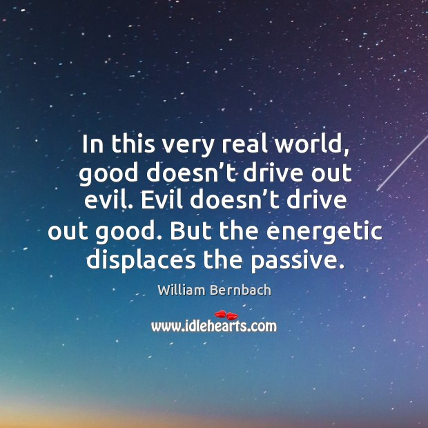 In this very real world, good doesn't drive out evil. Evil doesn't drive out good. But the energetic displaces the passive. William Bernbach Picture Quote